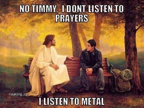 Jesus listens Metal not prayers X