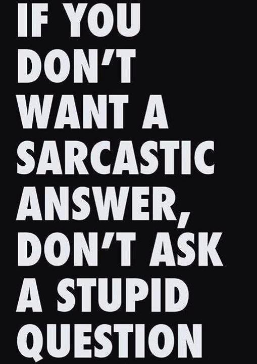 sarcastic answer stupid question X