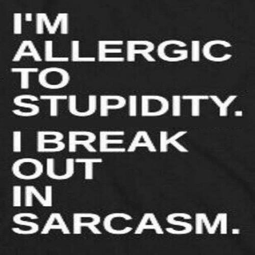 stupdidity allergic - sarcasm X